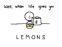 well, when life gives you lemons