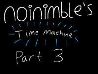 Noinimble's time machine part 3